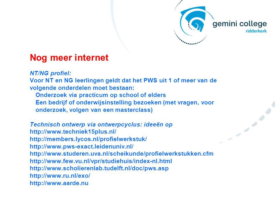 Nog meer internet NT/NG profiel: Voor NT en NG leerlingen geldt dat het PWS uit 1 of meer van de volgende onderdelen moet bestaan: Onderzoek via practicum op school of elders Een bedrijf of onderwijsinstelling bezoeken (met vragen, voor onderzoek, volgen van een masterclass) Technisch ontwerp via ontwerpcyclus: ideeën op http://www.techniek15plus.nl/ http://members.lycos.nl/profielwerkstuk/ http://www.pws-exact.leidenuniv.nl/ http://www.studeren.uva.nl/scheikunde/profielwerkstukken.cfm http://www.few.vu.nl/vpr/studiehuis/index-nl.html http://www.scholierenlab.tudelft.nl/doc/pws.asp http://www.ru.nl/exo/ http://www.aarde.nu