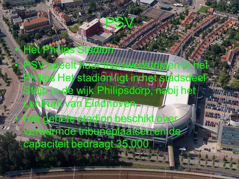 PSV Het Philips Stadion PSV speelt haar thuiswedstrijden in het Philips Het stadion ligt in het stadsdeel Strijp in de wijk Philipsdorp, nabij het cen