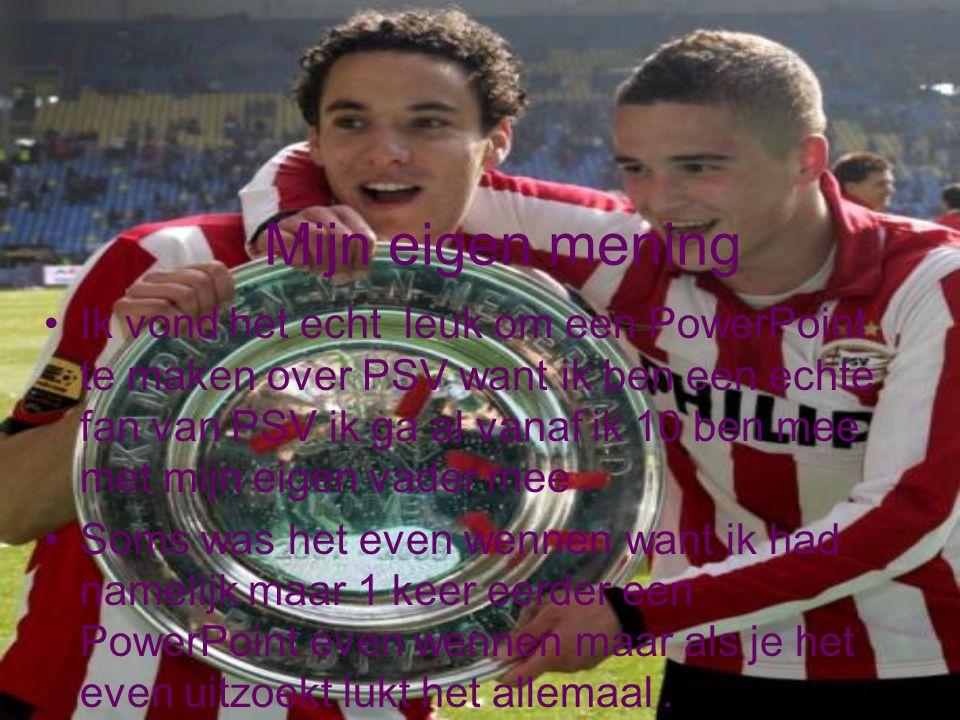 Mijn eigen mening Ik vond het echt leuk om een PowerPoint te maken over PSV want ik ben een echte fan van PSV ik ga al vanaf ik 10 ben mee met mijn ei