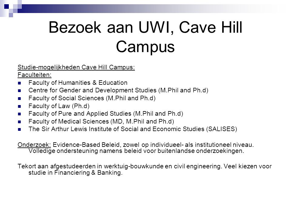 Bezoek aan UWI, Cave Hill Campus Studie-mogelijkheden Cave Hill Campus: Faculteiten: Faculty of Humanities & Education Centre for Gender and Development Studies (M.Phil and Ph.d) Faculty of Social Sciences (M.Phil and Ph.d) Faculty of Law (Ph.d) Faculty of Pure and Applied Studies (M.Phil and Ph.d) Faculty of Medical Sciences (MD, M.Phil and Ph.d) The Sir Arthur Lewis Institute of Social and Economic Studies (SALISES) Onderzoek: Evidence-Based Beleid, zowel op individueel- als institutioneel niveau.