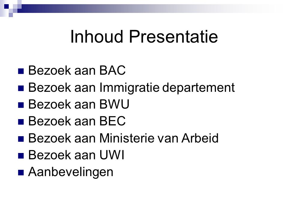 Inhoud Presentatie Bezoek aan BAC Bezoek aan Immigratie departement Bezoek aan BWU Bezoek aan BEC Bezoek aan Ministerie van Arbeid Bezoek aan UWI Aanbevelingen