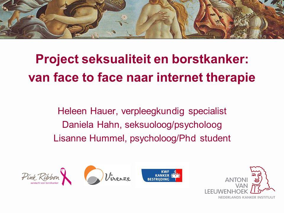 Project seksualiteit en borstkanker: van face to face naar internet therapie Heleen Hauer, verpleegkundig specialist Daniela Hahn, seksuoloog/psycholo