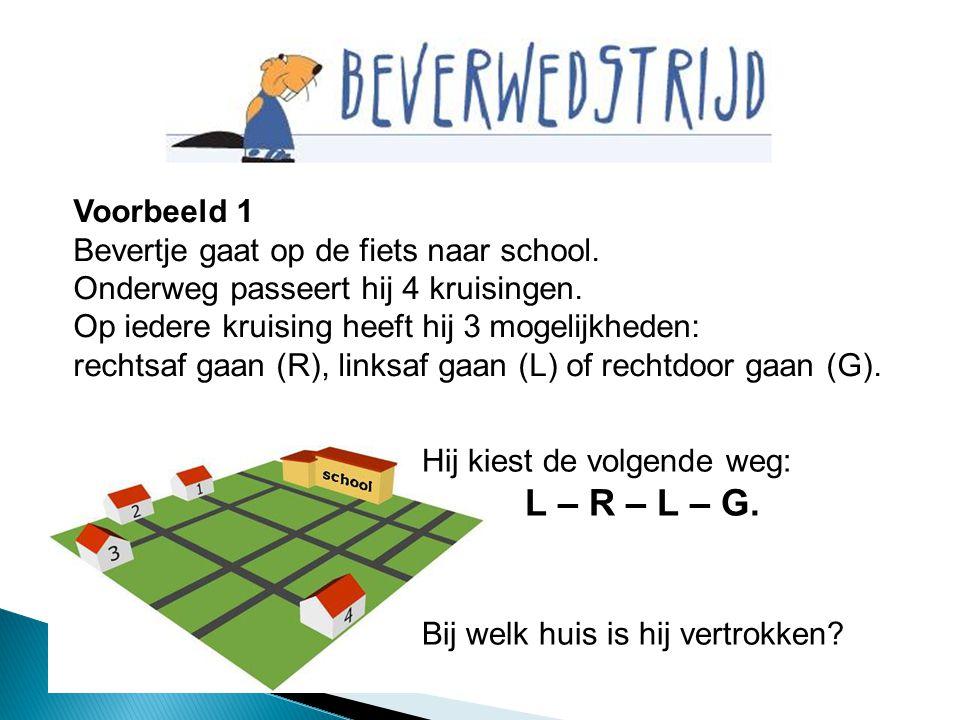 Voorbeeld 1 Bevertje gaat op de fiets naar school. Onderweg passeert hij 4 kruisingen. Op iedere kruising heeft hij 3 mogelijkheden: rechtsaf gaan (R)