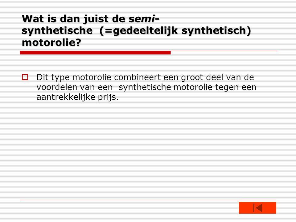 Wat is dan juist de semi- synthetische (=gedeeltelijk synthetisch) motorolie.