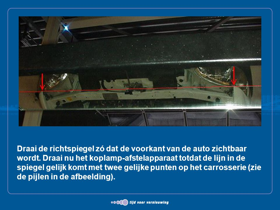 Draai de richtspiegel zó dat de voorkant van de auto zichtbaar wordt. Draai nu het koplamp-afstelapparaat totdat de lijn in de spiegel gelijk komt met