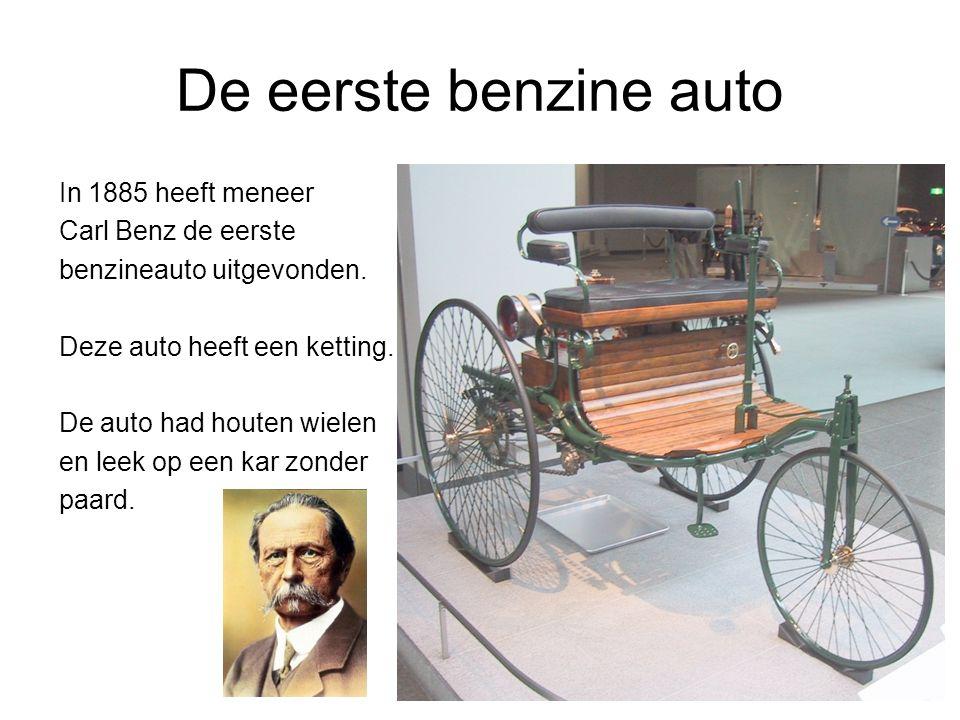 De eerste benzine auto In 1885 heeft meneer Carl Benz de eerste benzineauto uitgevonden.