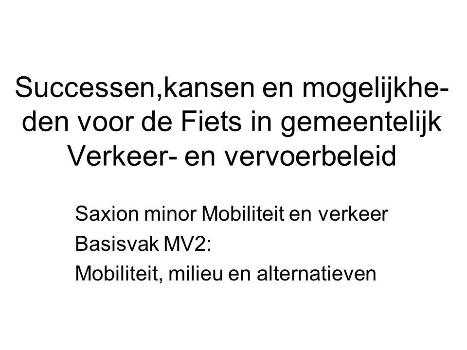 Successen,kansen en mogelijkhe- den voor de Fiets in gemeentelijk Verkeer- en vervoerbeleid Saxion minor Mobiliteit en verkeer Basisvak MV2: Mobiliteit, milieu en alternatieven