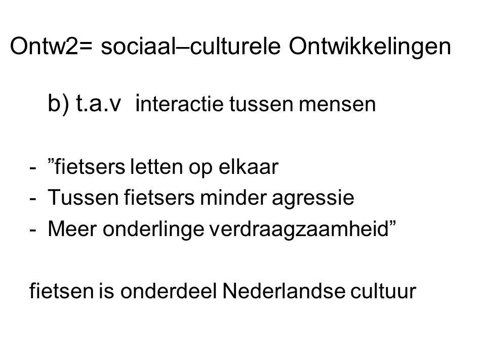 Ontw2= sociaal–culturele Ontwikkelingen b) t.a.v i nteractie tussen mensen - fietsers letten op elkaar -Tussen fietsers minder agressie -Meer onderlinge verdraagzaamheid fietsen is onderdeel Nederlandse cultuur