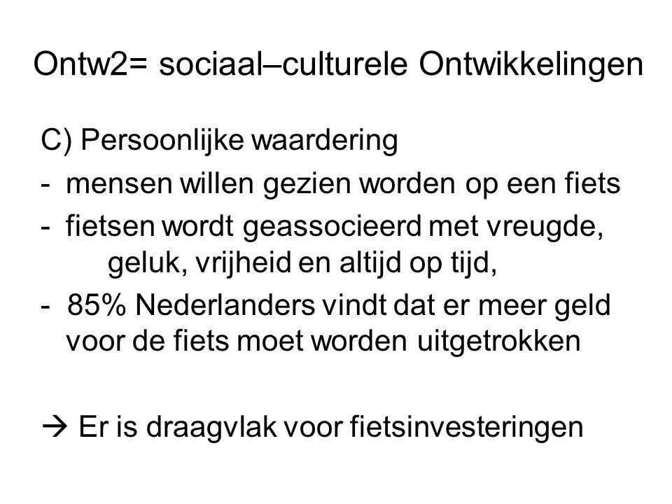 Ontw2= sociaal–culturele Ontwikkelingen C) Persoonlijke waardering -mensen willen gezien worden op een fiets -fietsen wordt geassocieerd met vreugde, geluk, vrijheid en altijd op tijd, - 85% Nederlanders vindt dat er meer geld voor de fiets moet worden uitgetrokken  Er is draagvlak voor fietsinvesteringen