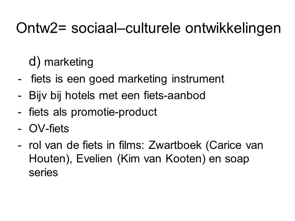 Ontw2= sociaal–culturele ontwikkelingen d) marketing - fiets is een goed marketing instrument -Bijv bij hotels met een fiets-aanbod -fiets als promotie-product -OV-fiets -rol van de fiets in films: Zwartboek (Carice van Houten), Evelien (Kim van Kooten) en soap series
