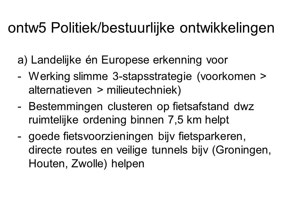 ontw5 Politiek/bestuurlijke ontwikkelingen a) Landelijke én Europese erkenning voor -Werking slimme 3-stapsstrategie (voorkomen > alternatieven > milieutechniek) -Bestemmingen clusteren op fietsafstand dwz ruimtelijke ordening binnen 7,5 km helpt -goede fietsvoorzieningen bijv fietsparkeren, directe routes en veilige tunnels bijv (Groningen, Houten, Zwolle) helpen