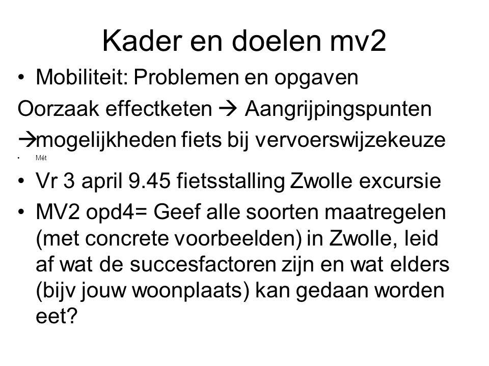 Kader en doelen mv2 Mobiliteit: Problemen en opgaven Oorzaak effectketen  Aangrijpingspunten  mogelijkheden fiets bij vervoerswijzekeuze Mét Vr 3 april 9.45 fietsstalling Zwolle excursie MV2 opd4= Geef alle soorten maatregelen (met concrete voorbeelden) in Zwolle, leid af wat de succesfactoren zijn en wat elders (bijv jouw woonplaats) kan gedaan worden eet