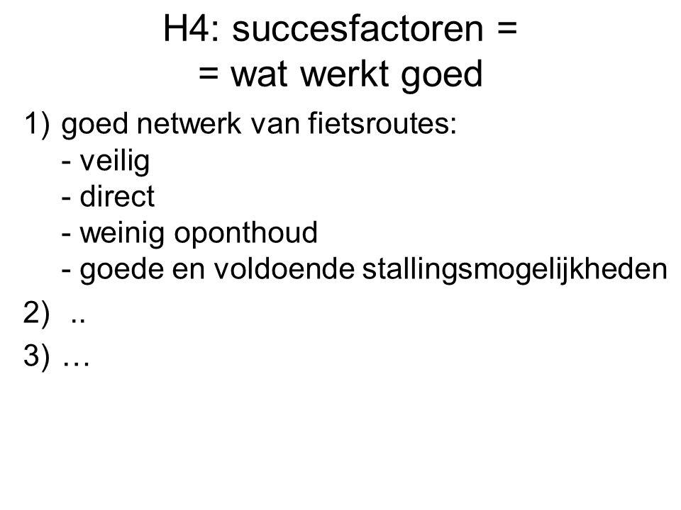 H4: succesfactoren = = wat werkt goed 1)goed netwerk van fietsroutes: - veilig - direct - weinig oponthoud - goede en voldoende stallingsmogelijkheden 2)..
