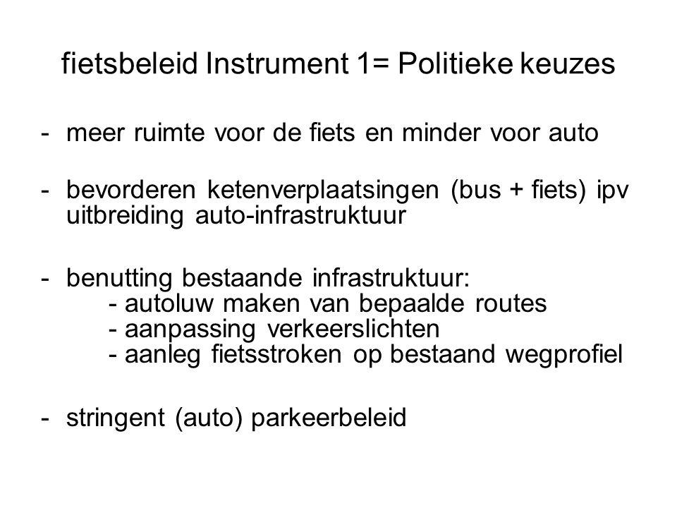 fietsbeleid Instrument 1= Politieke keuzes -meer ruimte voor de fiets en minder voor auto -bevorderen ketenverplaatsingen (bus + fiets) ipv uitbreiding auto-infrastruktuur -benutting bestaande infrastruktuur: - autoluw maken van bepaalde routes - aanpassing verkeerslichten - aanleg fietsstroken op bestaand wegprofiel -stringent (auto) parkeerbeleid