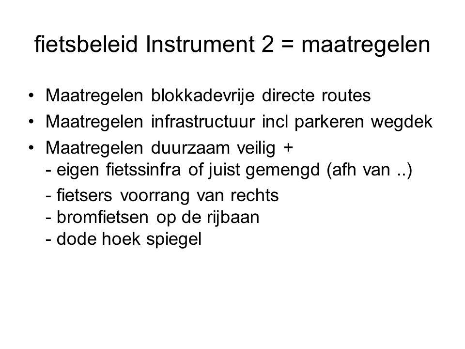fietsbeleid Instrument 2 = maatregelen Maatregelen blokkadevrije directe routes Maatregelen infrastructuur incl parkeren wegdek Maatregelen duurzaam veilig + - eigen fietssinfra of juist gemengd (afh van..) - fietsers voorrang van rechts - bromfietsen op de rijbaan - dode hoek spiegel