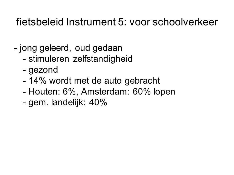 fietsbeleid Instrument 5: voor schoolverkeer - jong geleerd, oud gedaan - stimuleren zelfstandigheid - gezond - 14% wordt met de auto gebracht - Houten: 6%, Amsterdam: 60% lopen - gem.