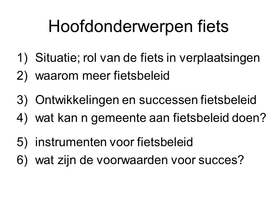 Rol van de fiets -1 in het landelijk vervoerssysteem tov auto en ov - ruim 20 miljoen fietsen in Nederland -25% van de verplaatsingen per fiets -33-45 % van de verplaatsingen < 7,5 km (= 30 min.) Conclusie; -grote rol -kansen voor de groei -6% van de autoritten kan ook nog met de fiets !