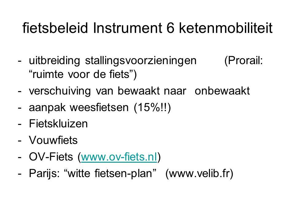 fietsbeleid Instrument 6 ketenmobiliteit -uitbreiding stallingsvoorzieningen(Prorail: ruimte voor de fiets ) -verschuiving van bewaakt naar onbewaakt -aanpak weesfietsen (15%!!) -Fietskluizen -Vouwfiets -OV-Fiets (www.ov-fiets.nl)www.ov-fiets.nl -Parijs: witte fietsen-plan (www.velib.fr)