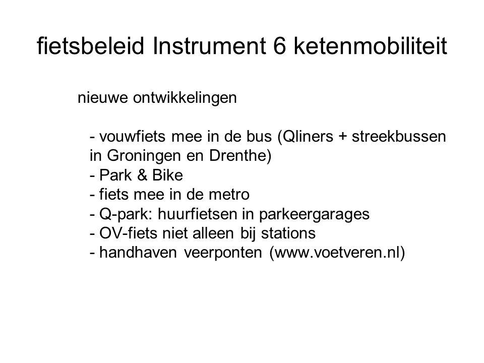 fietsbeleid Instrument 6 ketenmobiliteit nieuwe ontwikkelingen - vouwfiets mee in de bus (Qliners + streekbussen in Groningen en Drenthe) - Park & Bike - fiets mee in de metro - Q-park: huurfietsen in parkeergarages - OV-fiets niet alleen bij stations - handhaven veerponten (www.voetveren.nl)