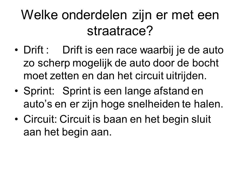 Welke onderdelen zijn er met een straatrace? Drift :Drift is een race waarbij je de auto zo scherp mogelijk de auto door de bocht moet zetten en dan h