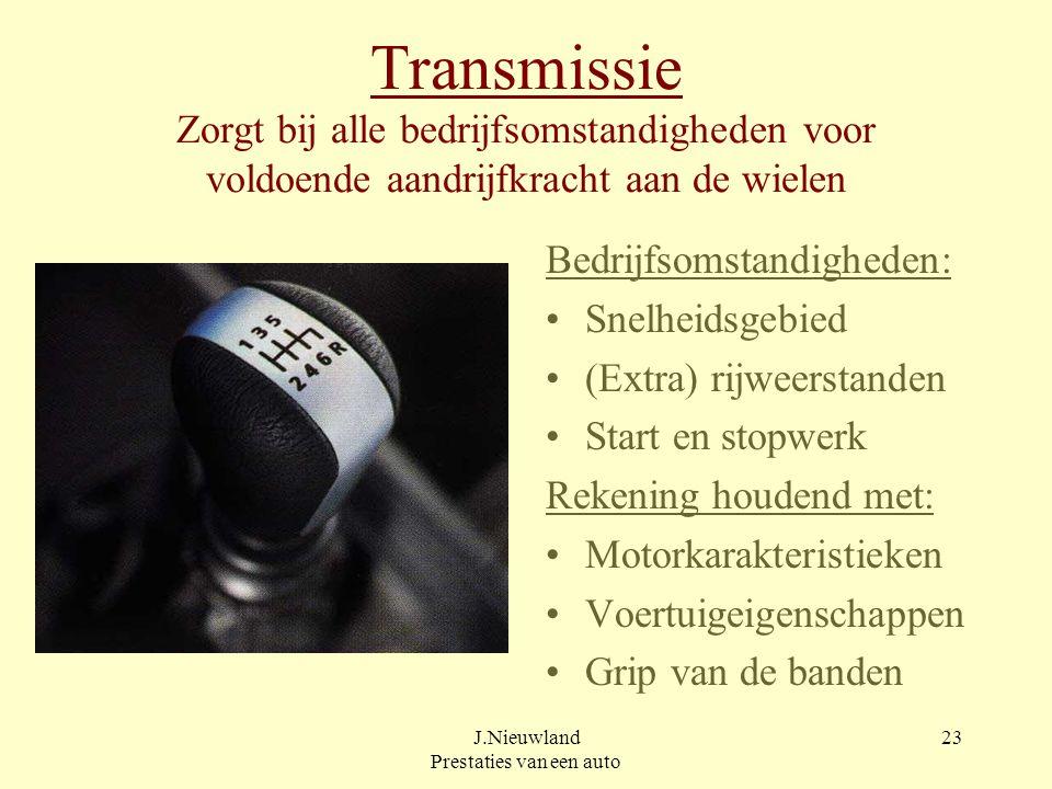 J.Nieuwland Prestaties van een auto 22 Transmissie Bestaat uit: Wegrijkoppeling Schakelkoppeling(en) (Tandwiel-)overbrengingen Cardanas + asreductie e
