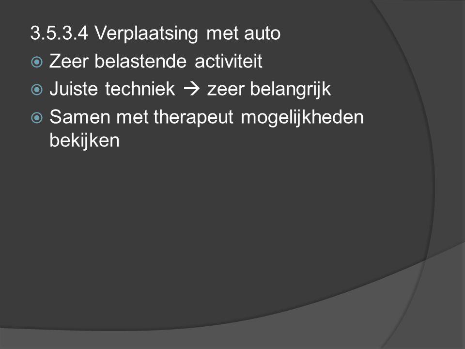3.5.3.4 Verplaatsing met auto  Zeer belastende activiteit  Juiste techniek  zeer belangrijk  Samen met therapeut mogelijkheden bekijken