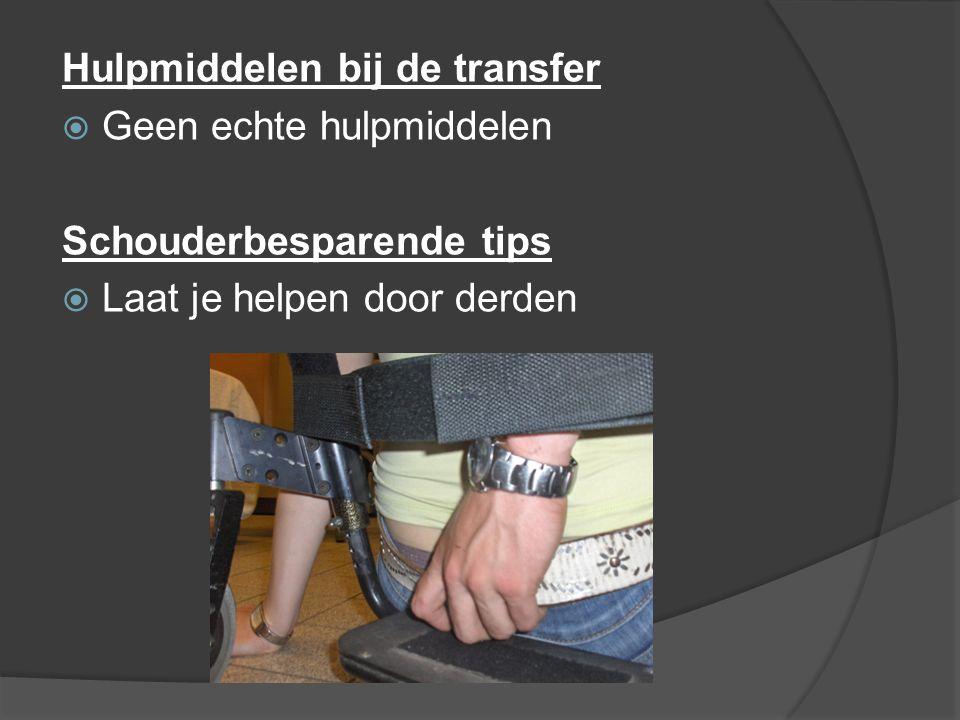 Hulpmiddelen bij de transfer  Geen echte hulpmiddelen Schouderbesparende tips  Laat je helpen door derden