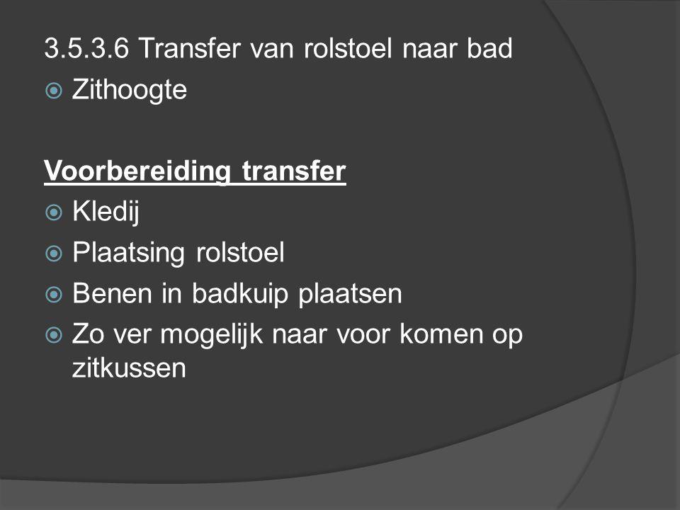 3.5.3.6 Transfer van rolstoel naar bad  Zithoogte Voorbereiding transfer  Kledij  Plaatsing rolstoel  Benen in badkuip plaatsen  Zo ver mogelijk naar voor komen op zitkussen