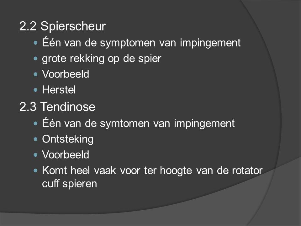 2.2 Spierscheur Één van de symptomen van impingement grote rekking op de spier Voorbeeld Herstel 2.3 Tendinose Één van de symtomen van impingement Ontsteking Voorbeeld Komt heel vaak voor ter hoogte van de rotator cuff spieren