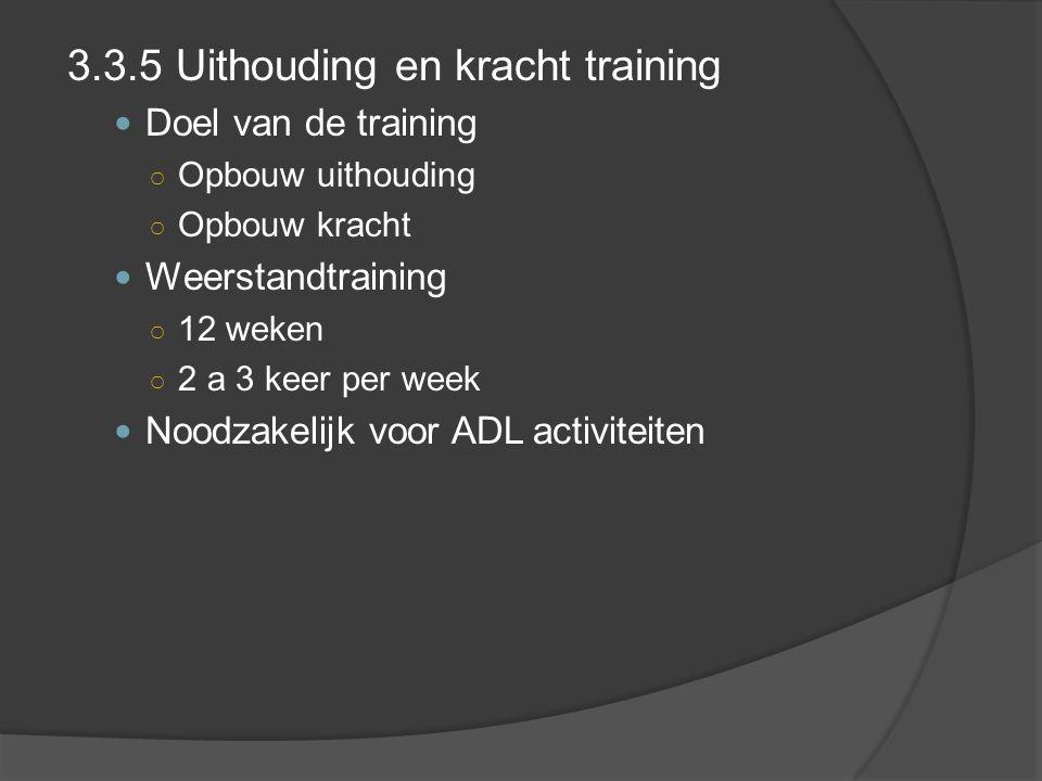 3.3.5 Uithouding en kracht training Doel van de training ○ Opbouw uithouding ○ Opbouw kracht Weerstandtraining ○ 12 weken ○ 2 a 3 keer per week Noodzakelijk voor ADL activiteiten