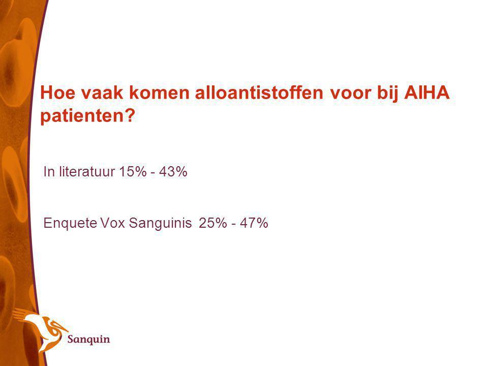Hoe vaak komen alloantistoffen voor bij AIHA patienten? In literatuur 15% - 43% Enquete Vox Sanguinis 25% - 47%