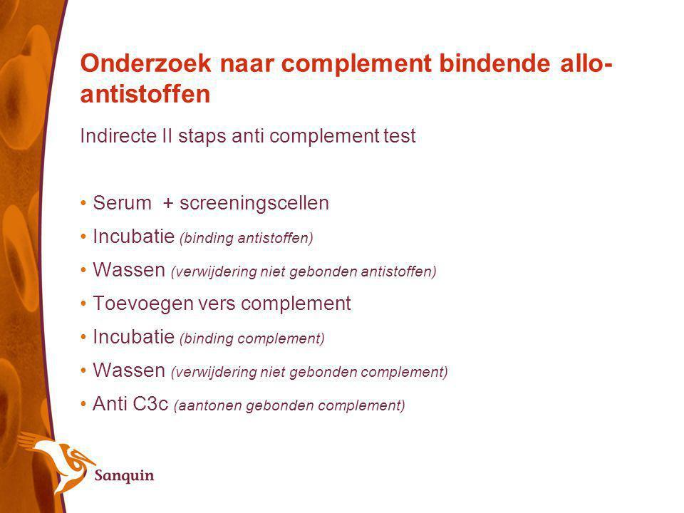 Onderzoek naar complement bindende allo- antistoffen Indirecte II staps anti complement test Serum + screeningscellen Incubatie (binding antistoffen)