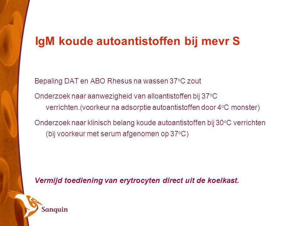 IgM koude autoantistoffen bij mevr S Bepaling DAT en ABO Rhesus na wassen 37 o C zout Onderzoek naar aanwezigheid van alloantistoffen bij 37 o C verri