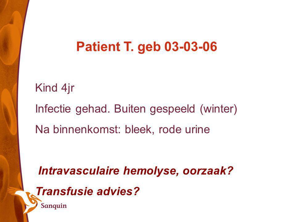 Patient T. geb 03-03-06 Kind 4jr Infectie gehad. Buiten gespeeld (winter) Na binnenkomst: bleek, rode urine Intravasculaire hemolyse, oorzaak? Transfu