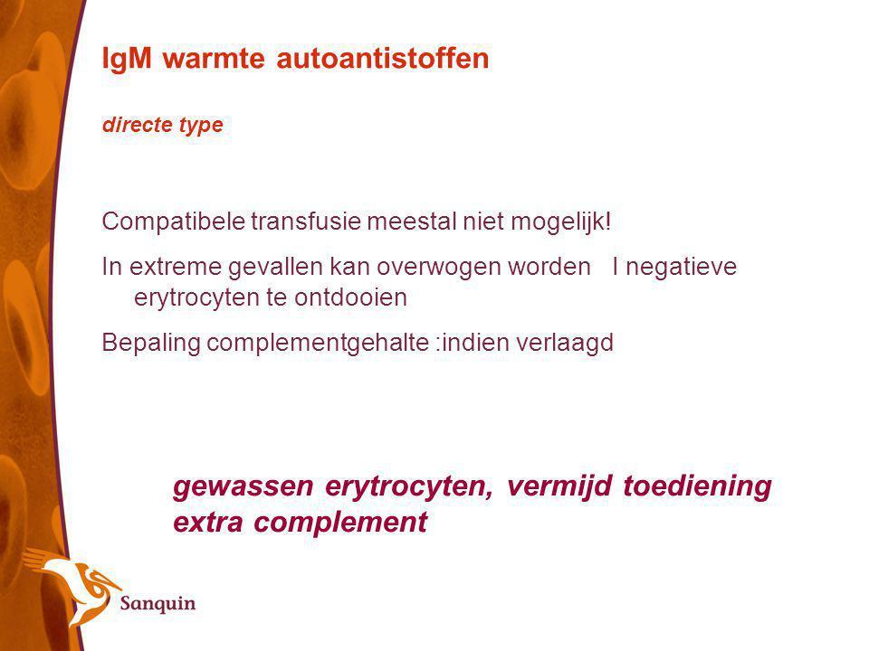 IgM warmte autoantistoffen directe type Compatibele transfusie meestal niet mogelijk! In extreme gevallen kan overwogen worden I negatieve erytrocyten