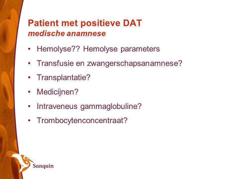 Patient met positieve DAT medische anamnese Hemolyse?? Hemolyse parameters Transfusie en zwangerschapsanamnese? Transplantatie? Medicijnen? Intraveneu