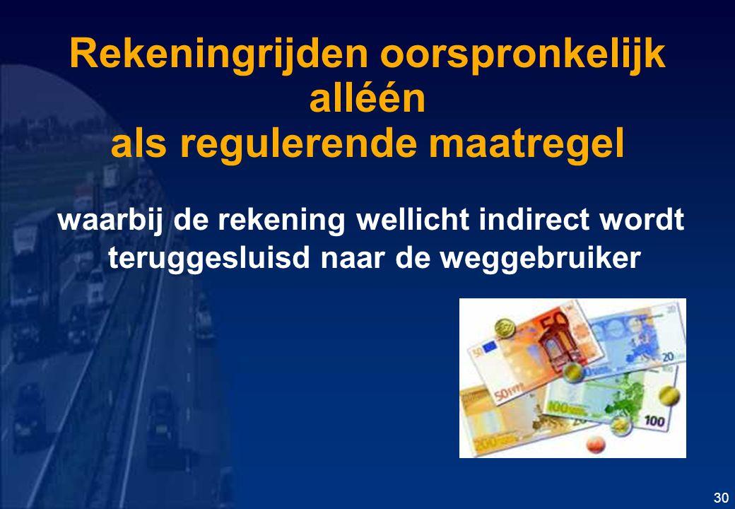 Rekeningrijden oorspronkelijk alléén als regulerende maatregel waarbij de rekening wellicht indirect wordt teruggesluisd naar de weggebruiker 30