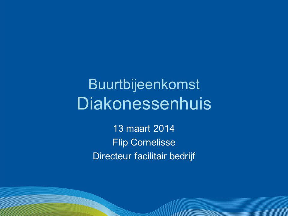 Buurtbijeenkomst Diakonessenhuis 13 maart 2014 Flip Cornelisse Directeur facilitair bedrijf