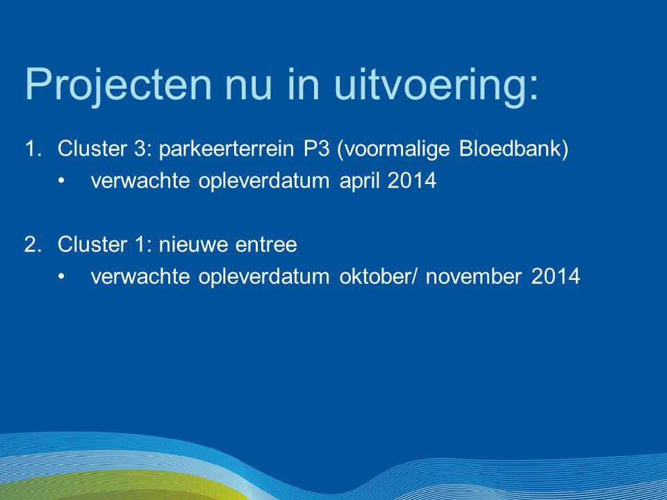 Projecten nu in uitvoering: 1.Cluster 3: parkeerterrein P3 (voormalige Bloedbank) verwachte opleverdatum april 2014 2.Cluster 1: nieuwe entree verwach