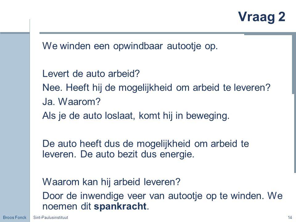 Broos Fonck Sint-Paulusinstituut14 Vraag 2 We winden een opwindbaar autootje op. Levert de auto arbeid? Nee. Heeft hij de mogelijkheid om arbeid te le
