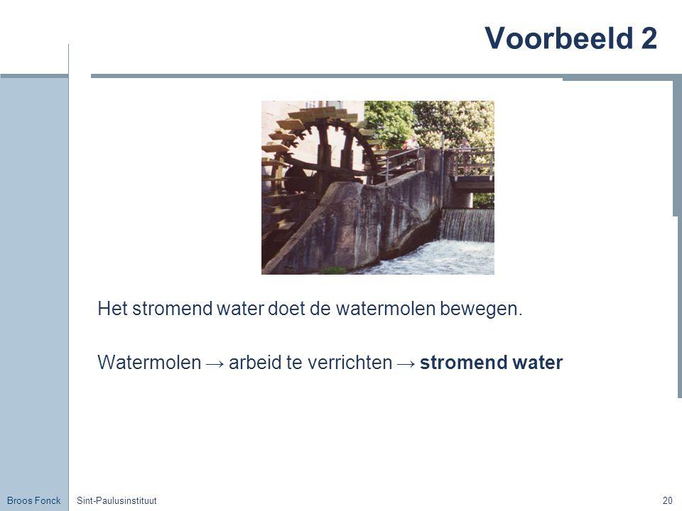 Broos Fonck Sint-Paulusinstituut20 Voorbeeld 2 Het stromend water doet de watermolen bewegen. Watermolen → arbeid te verrichten → stromend water