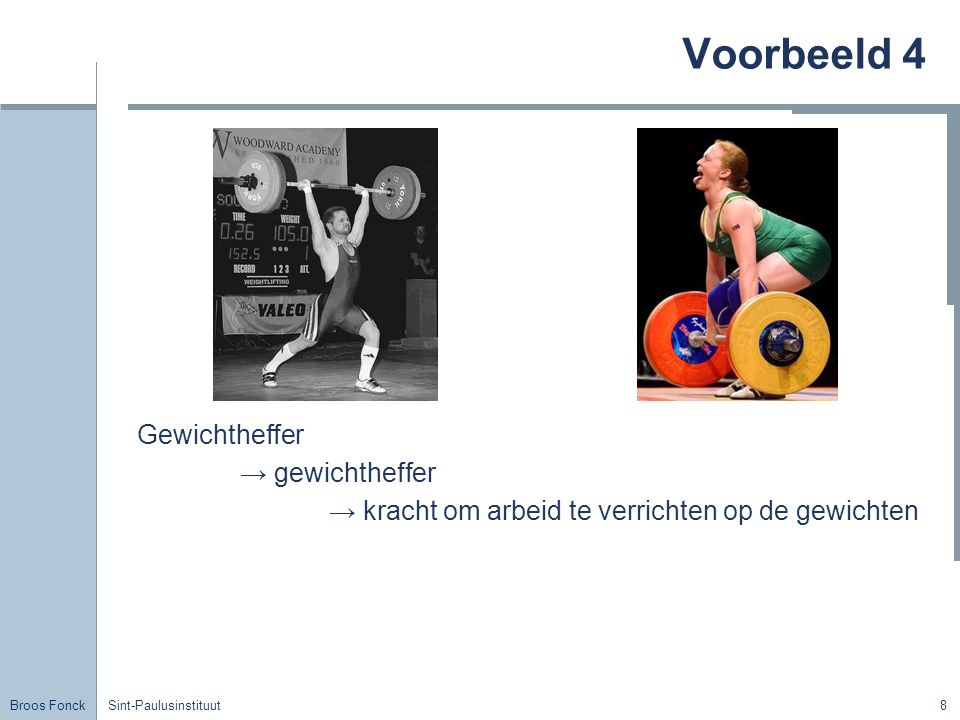 Broos Fonck Sint-Paulusinstituut8 Voorbeeld 4 Gewichtheffer → gewichtheffer → kracht om arbeid te verrichten op de gewichten