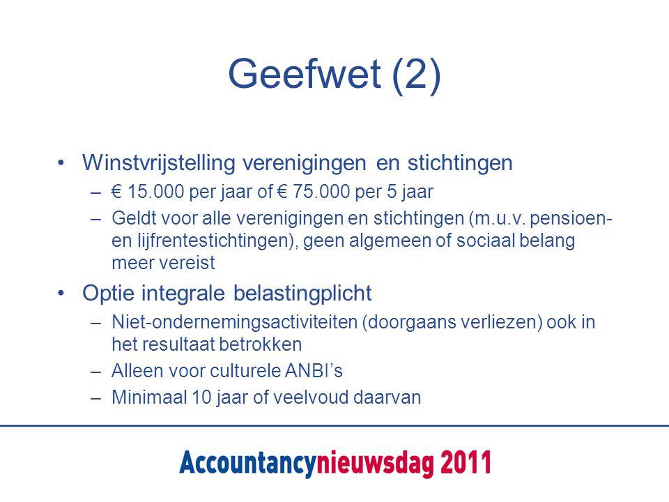 Geefwet (2) Winstvrijstelling verenigingen en stichtingen –€ 15.000 per jaar of € 75.000 per 5 jaar –Geldt voor alle verenigingen en stichtingen (m.u.v.