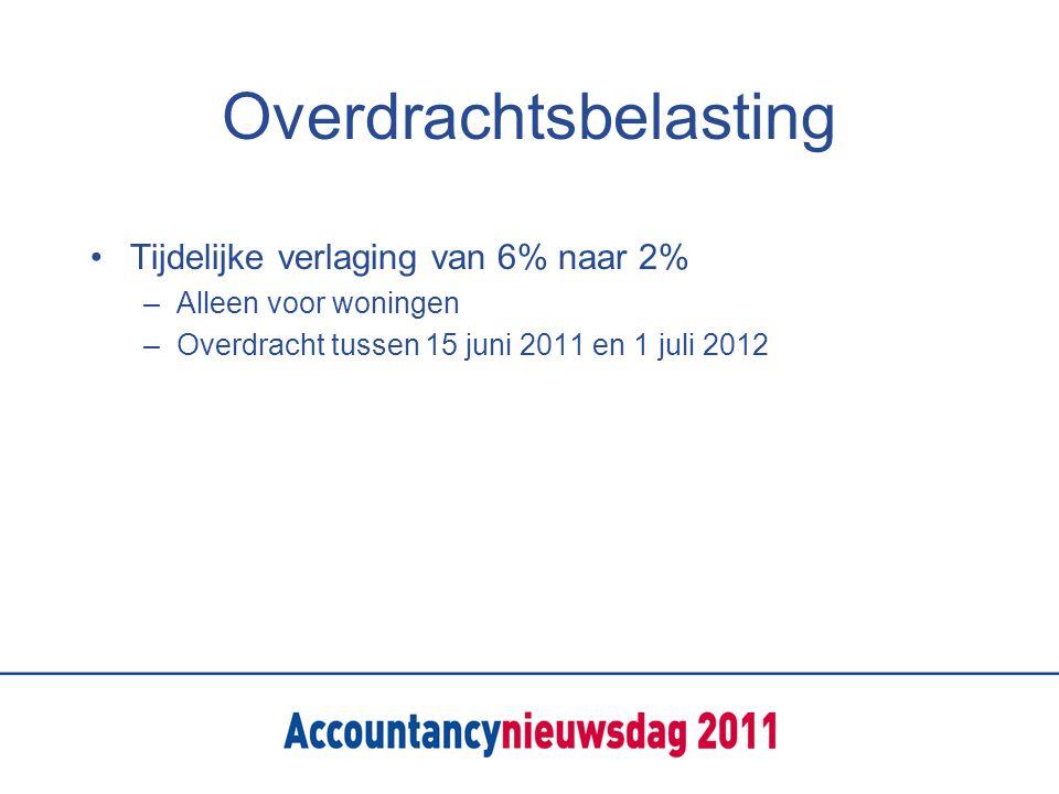 Overdrachtsbelasting Tijdelijke verlaging van 6% naar 2% –Alleen voor woningen –Overdracht tussen 15 juni 2011 en 1 juli 2012