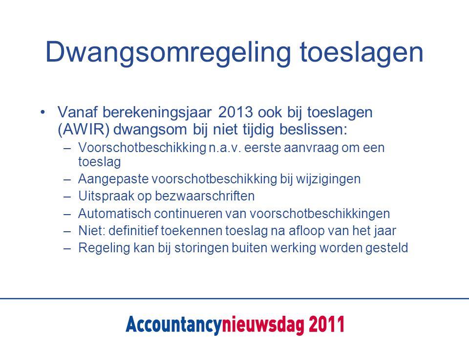 Dwangsomregeling toeslagen Vanaf berekeningsjaar 2013 ook bij toeslagen (AWIR) dwangsom bij niet tijdig beslissen: –Voorschotbeschikking n.a.v.