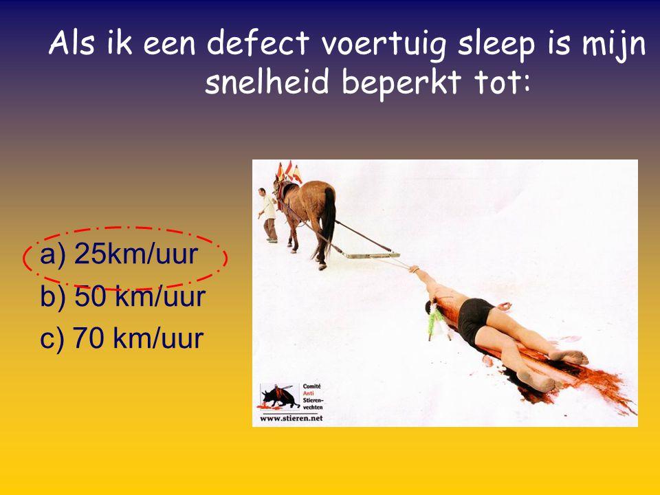 Als ik een defect voertuig sleep is mijn snelheid beperkt tot: a) 25km/uur b) 50 km/uur c) 70 km/uur