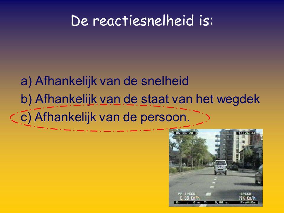 De reactiesnelheid is: a) Afhankelijk van de snelheid b) Afhankelijk van de staat van het wegdek c) Afhankelijk van de persoon.