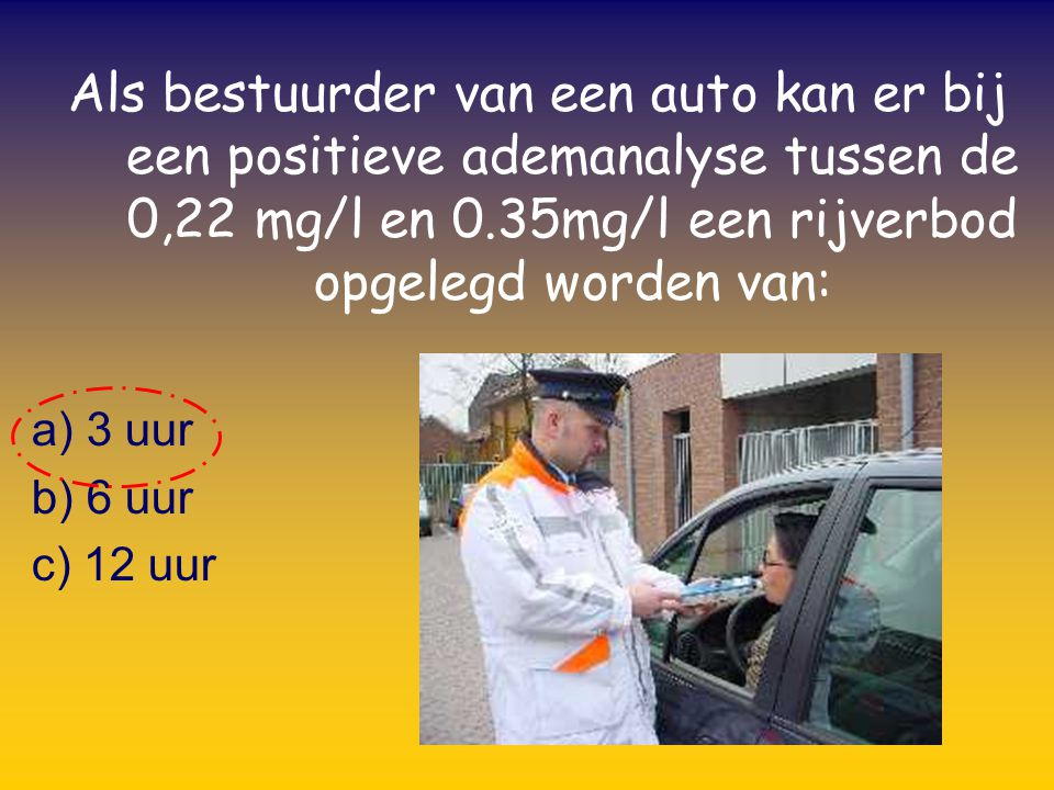 Als bestuurder van een auto kan er bij een positieve ademanalyse tussen de 0,22 mg/l en 0.35mg/l een rijverbod opgelegd worden van: a) 3 uur b) 6 uur c) 12 uur