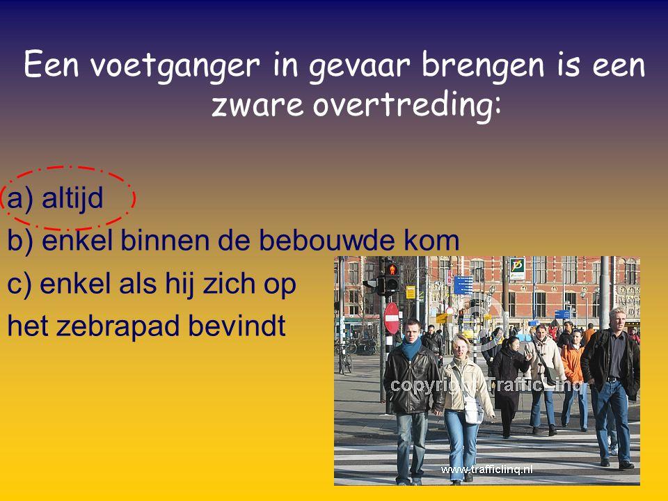 Een voetganger in gevaar brengen is een zware overtreding: a) altijd b) enkel binnen de bebouwde kom c) enkel als hij zich op het zebrapad bevindt
