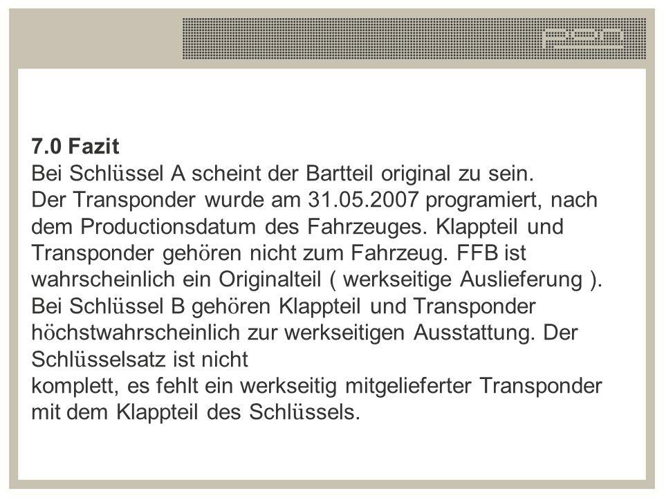 7.0 Fazit Bei Schl ü ssel A scheint der Bartteil original zu sein. Der Transponder wurde am 31.05.2007 programiert, nach dem Productionsdatum des Fahr